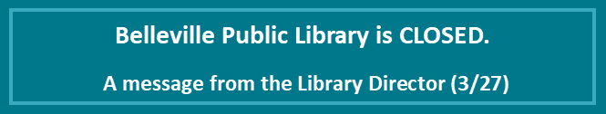 Belleville Public Library is CLOSED.  A Message from the Library Director 3/27