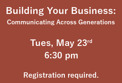 Building Your Business: Communicating Across Generations. Tuesday may 23rd at 6:30 pm. Registration required.