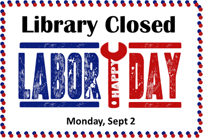 Library closed Monday Sept 2. Happy Labor Day