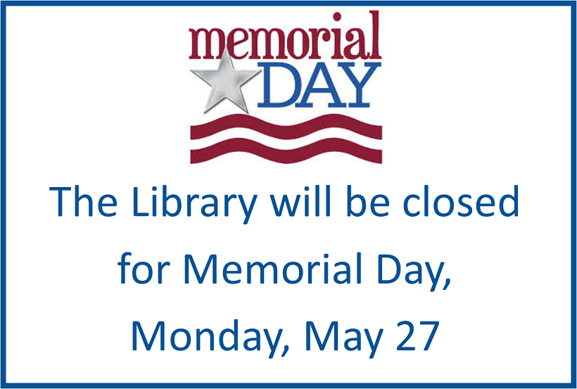 The library will be closed for Memorial Day, Monday, May 27