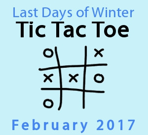 Last Days of Winter Tic Tac Toe February 2017