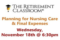 The retirement classroom Planning for Nursing Care and Final Expenses Wednesday November 18th at 6:30pm