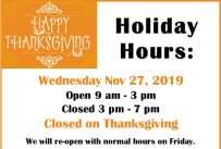 Happy Thanksgiving, Holiday Hours: Wednesday Nov 27, open 9 am - 3 pm, closed 3- 7 pm.  Closed on Thanksgiving.  Open Regular hours on Friday.