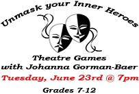 Unmask your inner heroes theatre games with Johanna Gorman-Baer Tuesday June 23rd at 7pm Grades 7-12