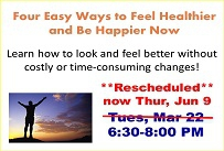 Four Easy Ways to Feel Healthier and Be Happier Now Presented by certified wellness coach Janet Nodorft of Blue Jewel Coaching Tuesday March 22nd from 6:30-8:00 PM
