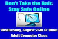 Don't take the bait Stay safe online Wednesday August 26th at 10am adult computer class