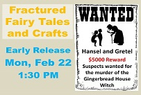 Fractured Fairy Tales and Crafts Early Release Monday February 22nd at 1:30 PM Wanted: Hansel and Gretel $5000 reward. Suspects wanted for the murder of the Gingerbread House Witch