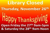 Library closed Thursday, November 26th Happy Thanksgiving open Friday the 27th 9am to 5pm and Saturday the 28th 9am to noon